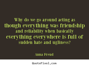 Anna Freud picture quotes - Why do we go around acting as though everything was.. - Friendship quotes