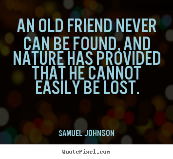 Quotes about friendship - An old friend never can be found, and nature has provided that he cannot..