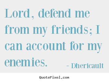 Dhericault picture quotes - Lord, defend me from my friends; i can account for my enemies. - Friendship quote