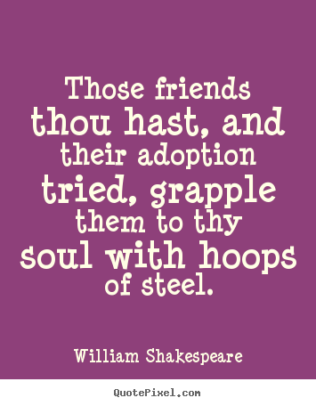 William Shakespeare picture quotes - Those friends thou hast, and their adoption tried,.. - Friendship quote