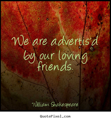 Make picture quote about friendship - We are advertis'd by our loving friends.