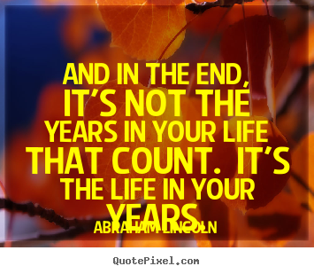 Sayings about inspirational - And in the end, it's not the years in your life that..