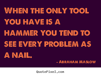 Quote about inspirational - When the only tool you have is a hammer you..