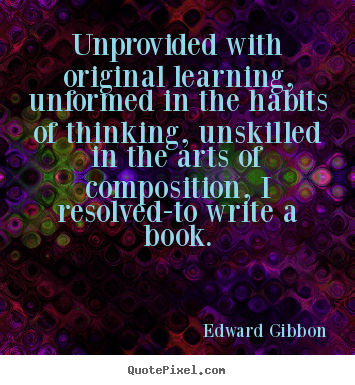 Inspirational quotes - Unprovided with original learning, unformed in the habits..