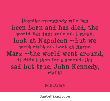 Inspirational quotes - Despite everybody who has been born and has died, the world..