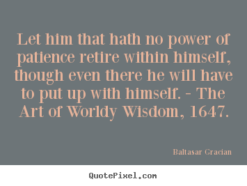 Baltasar Gracian picture quote - Let him that hath no power of patience retire within.. - Inspirational quote