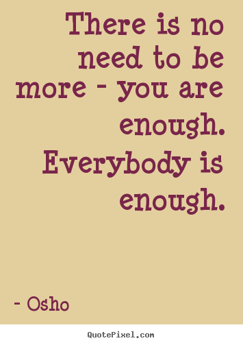 Quotes about inspirational - There is no need to be more - you are enough...