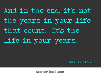 Abraham Lincoln picture quotes - And in the end, it's not the years in your life that count... - Inspirational quote