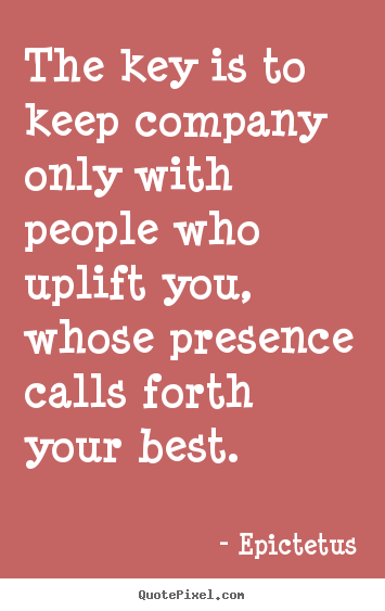 The key is to keep company only with people who uplift you, whose.. Epictetus famous inspirational quote