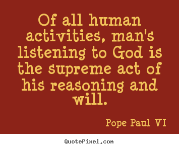 Pope Paul VI picture quotes - Of all human activities, man's listening to god is.. - Inspirational quote