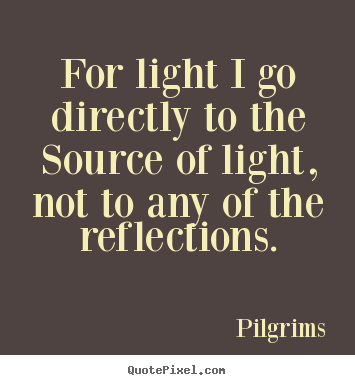 Inspirational quotes - For light i go directly to the source of light,..