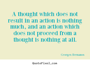 Georges Bernanos picture quote - A thought which does not result in an action.. - Inspirational quote