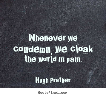 Diy photo sayings about inspirational - Whenever we condemn, we cloak the world in pain.