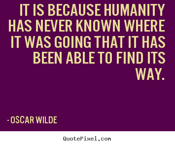 Quotes about inspirational - It is because humanity has never known where it was going..