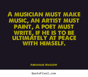 Inspirational quotes - A musician must make music, an artist must paint, a poet must write, if..