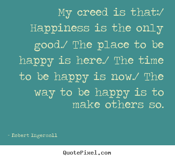 Quotes about inspirational - My creed is that:/ happiness is the only good./..