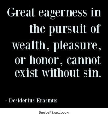 Quote about inspirational - Great eagerness in the pursuit of wealth, pleasure, or honor, cannot..