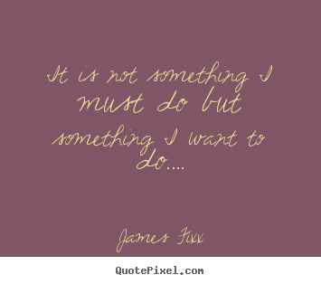 Sayings about inspirational - It is not something i must do but something..