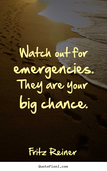 Fritz Reiner picture quotes - Watch out for emergencies. they are your big chance. - Inspirational quotes