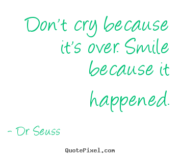 Inspirational quotes - Don't cry because it's over. smile because it happened.