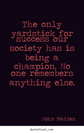 John Madden picture quote - The only yardstick for success our society has is being.. - Inspirational quotes