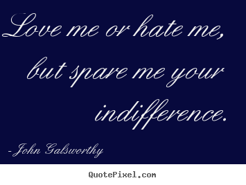 Sayings about inspirational - Love me or hate me, but spare me your indifference.