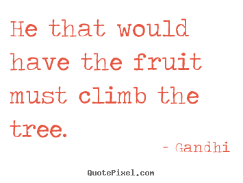 Create your own picture quotes about inspirational - He that would have the fruit must climb the tree.