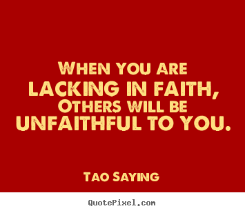 Quote about inspirational - When you are lacking in faith, others will be unfaithful..