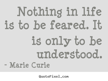 Nothing in life is to be feared. it is only to be understood. Marie Curie great inspirational quotes
