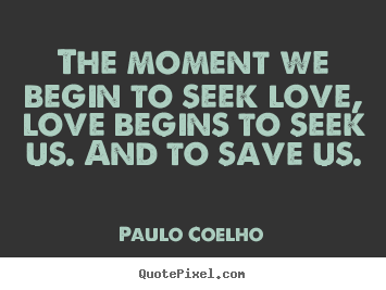 Quotes about inspirational - The moment we begin to seek love, love begins..