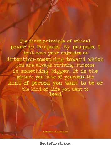 Kenneth Blanchard picture quotes - The first principle of ethical power is purpose..... - Inspirational quotes
