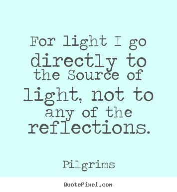 Sayings about inspirational - For light i go directly to the source of light, not to any of the..