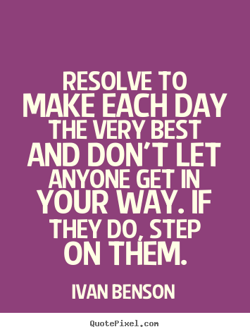 Quote about inspirational - Resolve to make each day the very best and don't let..