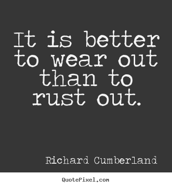 Inspirational quotes - It is better to wear out than to rust out.
