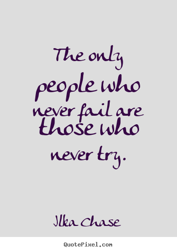 Ilka Chase picture quotes - The only people who never fail are those who never try. - Inspirational quotes