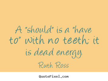 "Ruth Ross image sayings - A ""should"" is a ""have to"" with no teeth;.. - Inspirational quotes"