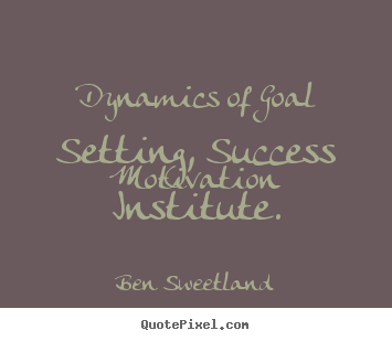 Ben Sweetland picture sayings - Dynamics of goal setting, success motivation institute. - Inspirational quotes