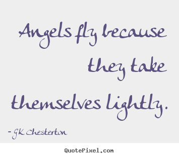 G K Chesterton picture quotes - Angels fly because they take themselves lightly. - Inspirational quote