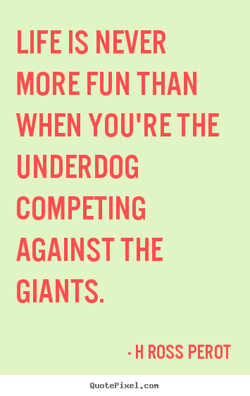 H Ross Perot poster quote - Life is never more fun than when you're the underdog competing.. - Inspirational quotes