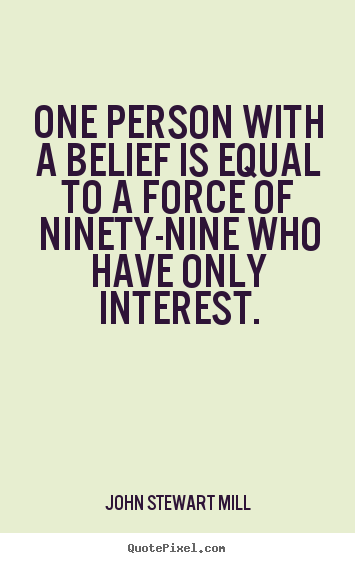 John Stewart Mill picture quotes - One person with a belief is equal to a force of ninety-nine.. - Inspirational quotes