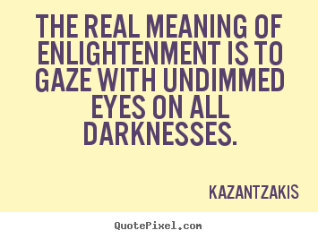 The real meaning of enlightenment is to gaze with.. Kazantzakis good inspirational quote