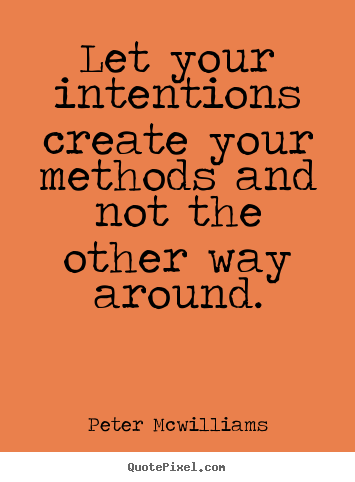 Let your intentions create your methods and not the other way around. Peter Mcwilliams good inspirational quotes
