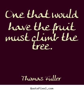 Quote about inspirational - One that would have the fruit must climb the tree.