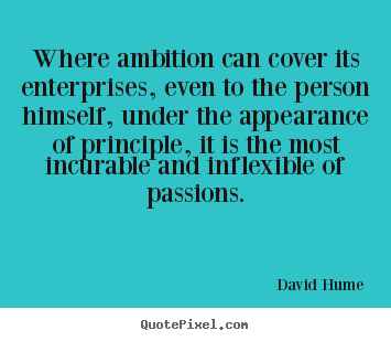Where ambition can cover its enterprises, even to the person.. David Hume famous inspirational quotes