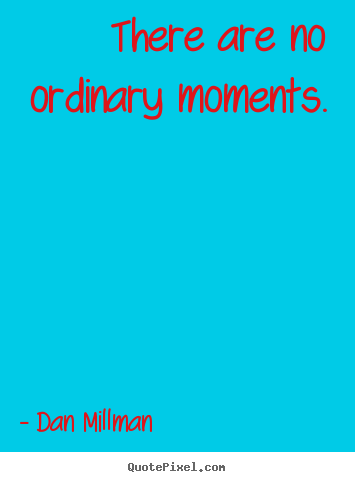 There are no ordinary moments. Dan Millman great inspirational quotes
