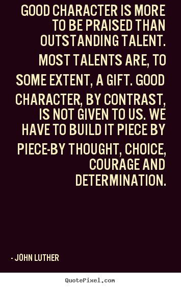 Inspirational quote - Good character is more to be praised than outstanding talent...
