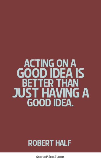 Inspirational sayings - Acting on a good idea is better than just having..