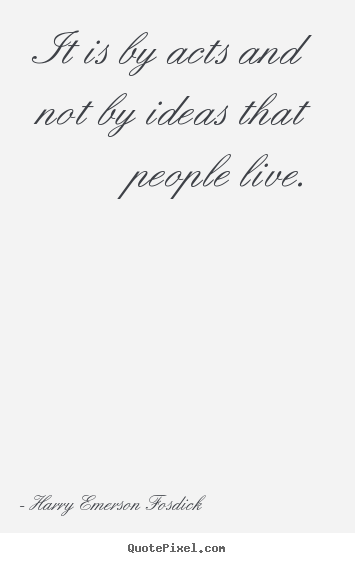 Create your own poster sayings about inspirational - It is by acts and not by ideas that people live.