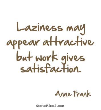 Laziness may appear attractive but work gives satisfaction. Anne Frank popular inspirational quotes