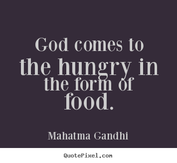 God comes to the hungry in the form of food. Mahatma Gandhi best inspirational quotes